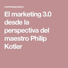 El marketing 3.0 desde la perspectiva del maestro Philip Kotler