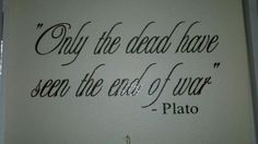 Only the dead have seen the end of war. -Plato