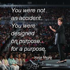 You were not an accident. You were designed on purpose...for a purpose. - Joyce Meyer, WC13