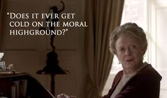"DOWNTON ABBEY ~ Season 6, Episode 1. ""Does it ever get cold on the moral high ground?"" ~ Violet Crawley, the Dowager Countess (Maggie Smith)."