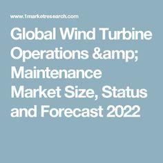 Global Wind Turbine Operations & Maintenance Market Size, Status and Forecast 2022