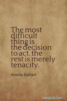 The most difficult thing is the decision to act, the rest is merely tenacity. Amelia Earhart
