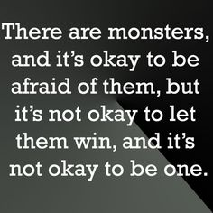 There are monsters, and it's okay to be afraid of them, but it's not okay to let them win, and it's not okay to be one. (Criminal Minds)