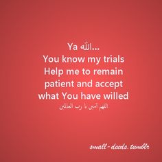 Ya Allah… You know my trials Help me to remain patient and accept what You have willed. اللھم آمین يا رب العالمين