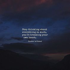 Stop thinking about everything so much you're breaking your own heart. via (http://ift.tt/2i9PdFS)