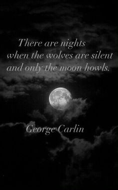 There are nights when the wolves are silent and only the moon howls. - George Carlin.