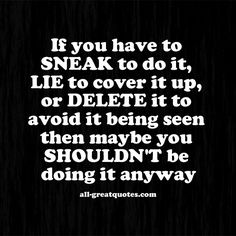 If you have to SNEAK to do it, LIE to cover it up, or DELETE it to avoid it being seen then maybe you SHOULDN'T be doing it anyway.