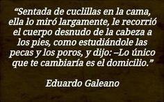 lo único que te cambiaría es el domicilio. Eduardo Galeano.