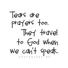 Tears and faith.    Oh my, then this means that I have prayed a lot.