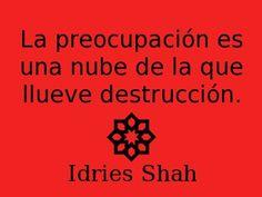 La preocupación es una nube de la que llueve destrucción. -- Idries Shah