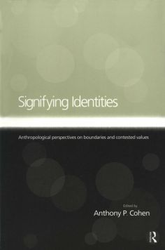 Signifying identities: anthropological perspectives on boundaries and contested values - edited by Anthony Cohen : Routledge, 2000. Dawsonera ebook