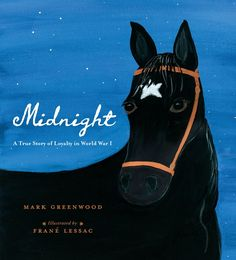 Midnight: A True Story of Loyalty in World War I by Mark Greenwood and illustrated by Frane Lessac #kidlit #picturebooks #horses #wwi