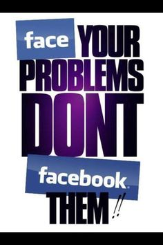 Face Your Problems Don't Facebook Them - I couldn't help myself but pin this when I saw it.