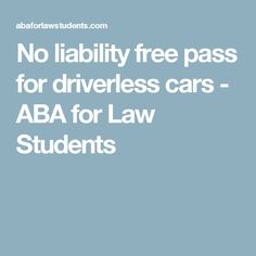 No liability free pass for driverless cars - ABA for Law Students