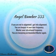 Angel Number 333. If you are not in alignment – get into alignment. You are keeper of your own frequency. Master your vibrational frequency. You are becoming an Ascended Master again.