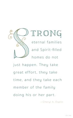 """""""Strong eternal families and Spirit-filled homes do not just happen. They take great effort, they take time, and they take each member of the family doing his or her part."""" —Cheryl A Esplin #LDS"""
