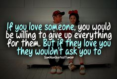 If you love someone, you would be willing to give up everything for them. But if they love you, they wouldn't ask you to. || SumNan Quotes Cute Quotes, Great Quotes, Inspirational Quotes, Motivational, Post Quotes, Quotes To Live By, Relationships Love, Relationship Quotes, Unforgettable Quotes