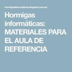 Hormigas informáticas: MATERIALES PARA EL AULA DE REFERENCIA