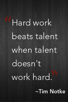 """""""Hard work beats talent when talent doesn't work hard""""  ~ Tim Notke"""