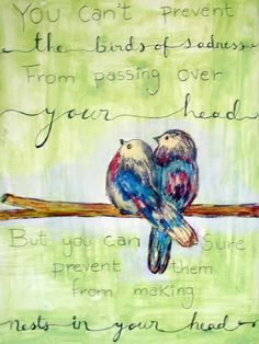 You can't prevent the birds of sadness from passing over your head, but you can prevent them from making nests in your head.