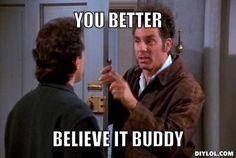 kramer: you better believe it buddy