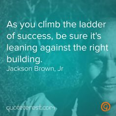As you climb the ladder of success, be sure it's leaning against the right building. - Jackson Brown, Jr