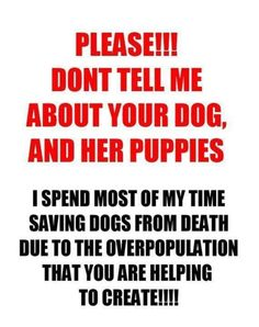 PLEASE. It's so hard to bite my tongue at work when people tell me that they are breeding their dogs.