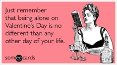 Just remember that being alone on Valentine's Day is no different than any other day of your life.