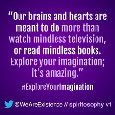 Our brains and hearts are meant to do more than watch mindless television, or read mindless books. Explore your imagination; it's amazing.