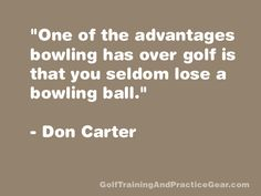 """One of the advantages bowling has over golf is that you seldom lose a bowling ball.""  -Don Carter"