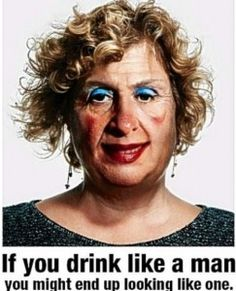 If you drink like a man you might end up looking like one. #soberfun #sober humor #sobriety