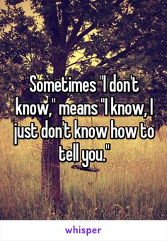 """Sometimes """"I don't know,"""" means """"I know, I just don't know how to tell you."""""""