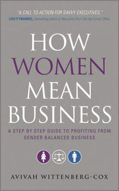 """Wittenberg-Cox, Avivah. """"How women mean business : a step-by-step guide to profiting from gender balanced business"""". Chichester : Wiley, 2010. Location: 42.25-WIT IESE Barcelona"""