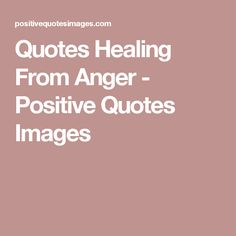 Quotes Healing From Anger - Positive Quotes Images