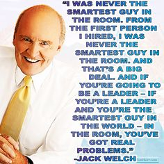 """""""I was never the smartest guy in the room. From the first person I hired, I was never the smartest guy in the room. And that's a big deal. And if you're going to be a leader – if you're a leader and you're the smartest guy in the world – in the room, you've got real problems."""" -Jack Welch (US Business Executive 1935-) #quoteoftheday"""