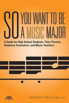 So You Want to Be a Music Major: A Guide for High School Students, Their Parents Guidance Counselors, and Music T...