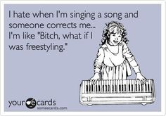 "I hate when I'm singing a song and someone corrects me... I'm like ""Bitch, what if I was freestyling?!"""