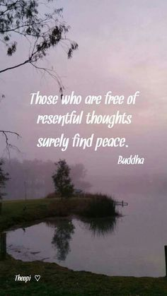 """Those who are free of resentful thoughts surely find peace."""