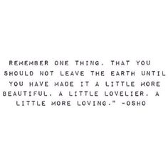 Leave everything and everyone a little lovelier for having been exposed to you.