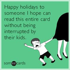 Happy holidays to someone I hope can read this entire card without being interrupted by their kids.