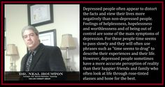 Depressed people sometimes have a more accurate perception of reality than their happier friends and family who often look at life through rose-tinted glasses and hope for the best. ~ Dr. Neal Houston, Sociologist (Mental Health & Life Wellness) EDUCATION & AWARENESS