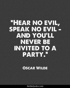 Oscar Wilde This is somewhat true. People want to gossip. If you don't partake, some people think you think you're better than them. Not true. I just don't want to speak poorly of others. Golden rule.