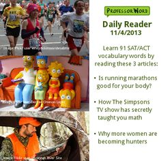 Learn 91 vocabulary words with 3 articles: whether running marathons is good for your body, how The Simpsons has secretly taught you math, and why more women are becoming hunters. http://www.professorword.com/blog/2013/11/04/daily-reader-edition-258