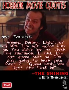 """A horrifying quote from Jack Torrance played by Jack Nicholson in The Shining.  This film is one of the best horror movies ever made, Directed by Stanley Kubrick.  """"Wendy.. Darling.. Light, of my life. I'm not gonna hurt ya. You didn't let me finish my sentence. I said, I'm not gonna hurt ya. I'm just going to bash your brains in.  Gonna bash 'em right the f#@% in!"""" ~ Jack Torrance  Follow us on twitter where we tweet daily quotes from horror movies=> https://twitter.com/FXContactLenses"""