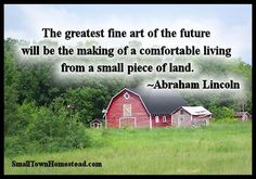 """The greatest fine art of the future will be the making of a comfortable living from a small piece of land."" ~Abraham Lincoln . What a profound statement from Mr. Lincoln. He obv…"