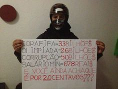 Protester in #Brazil ''World Cup = 33 billion Olympics = 26 billion Corruption = 50 billion Minimum Wage = 678 Brazilian reals (316 USD; 237 EUR) And you still think this is because of a 20 cent rise in bus fare?''