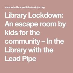 Library Lockdown: An escape room by kids for the community – In the Library with the Lead Pipe