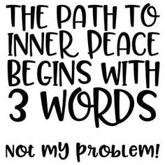 Silhouette Design Store: The Path To Inner Peace Quote Inner Peace Quotes, T Shirts With Sayings, Funny Signs, Design Quotes, Silhouette Design, Cricut Design, Funny Quotes, Inspirational Quotes, Wisdom