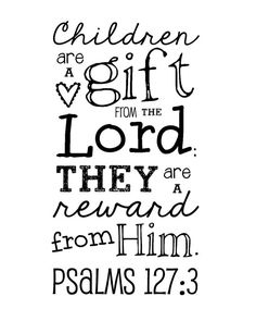 A gift for Mother's Day? Children are a gift from the Lord; they are a reward from Him. Psalms 127:3