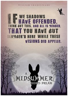If we shadows have offended, think but this, and all is mended, that you have but slumbered here while these visions did appear.  -Midsummer Nights Dream